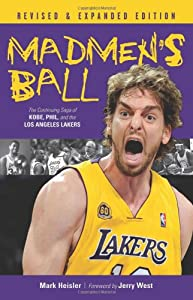 Madmen's Ball: The Continuing Saga of Kobe, Phil, and the Los Angeles Lakers by Mark Heisler