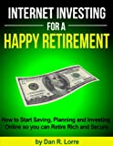 img - for Internet Investing for a Happy Retirement - How to Start Saving, Planning and Investing Online so you can Retire Rich and Secure book / textbook / text book