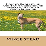 How to Understand and Train a Greyhound Puppy or Dog with Good Behavior | Vince Stead