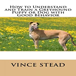 How to Understand and Train a Greyhound Puppy or Dog with Good Behavior Audiobook