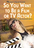 So You Want to Be a Film or TV Actor? (Careers in Film and Television)