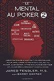 Le Mental Au Poker 2: Des Stratégies Ayant Fait Leurs Preuves Pour Améliorer Votre Niveau De Jeu Au Poker, Augmenter Votre Endurance Mentale, Et Jouer Régulièrement Dans La Zone