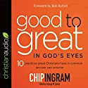 Good to Great in God's Eyes: 10 Practices Great Christians Have in Common Audiobook by Chip Ingram Narrated by George W. Sarris