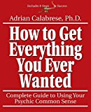 How to Get Everything You Ever Wanted: Complete Guide to Using Your Psychic Common Sense: Complete Guide to Using Your Psychic Sense
