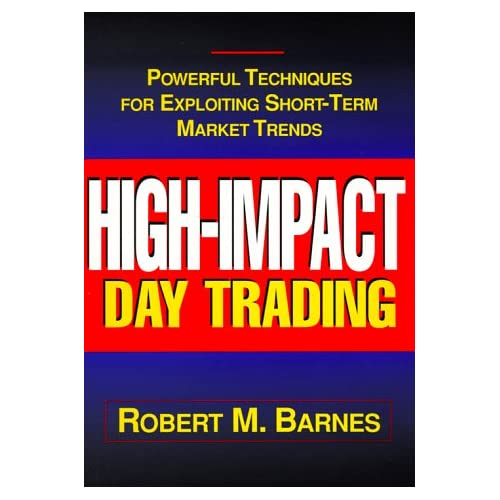 High Impact Day Trading: Powerful Techniques for Exploiting Short-Term Market Trends Robert M. Barnes