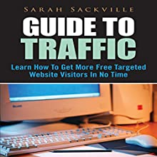 Guide to Traffic: Learn How to Get More Free Targeted Website Visitors in No Time (       UNABRIDGED) by Sarah Sackville Narrated by Cyrus