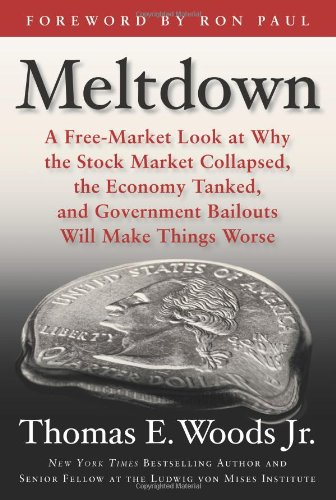 Meltdown: A Free-Market Look at Why the Stock Market Collapsed, the Economy Tanked, and Government Bailouts Will Make Things Worse: Thomas E. Woods, Ron Paul: 9781596985872: Amazon.com: Books