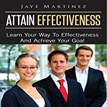 Attain Effectiveness: Learn Your Way to Effectiveness and Achieve Your Goal (       UNABRIDGED) by Jaye Martinez Narrated by Sebastian Cash