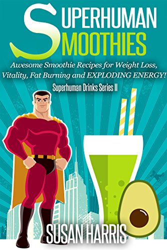 Superhuman Smoothies: Awesome Smoothie Recipes For Weight Loss, Vitality, Fat Burning and EXPLODING ENERGY! (SuperHuman Drinks Series Book 2)