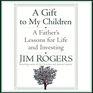 A Gift to My Children: A Father's Lessons for Life and Investing | [Jim Rogers]