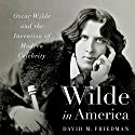 Wilde in America: Oscar Wilde and the Invention of Modern Celebrity (       UNABRIDGED) by David M. Friedman Narrated by Robert Blumenfeld