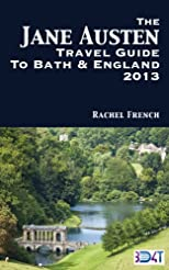 The Jane Austen Travel Guide to Bath and England 2013 : How to Plan Your Own Jane Austen Tour - From What to Do in Bath Spa, Somerset, to Finding Places ... and Books (Rachel French Travel Guides)