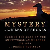 Mystery on the Isle of Shoals: Closing the Case on the Smuttynose Ax Murders of 1873 | [J. Dennis Robinson]