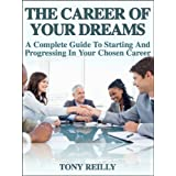 The Career Of Your Dreams: A Complete Guide To Starting And Progressing In Your Chosen Career ~ Tony Reilly