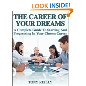 The Career Of Your Dreams: A Complete Guide To Starting And Progressing In Your Chosen Career