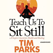 Teach Us to Sit Still: A Sceptic's Search for Health and Healing | Livre audio Auteur(s) : Tim Parks Narrateur(s) : Tim Parks