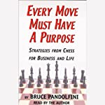 Every Move Must Have a Purpose: Strategies from Chess for Business and Life | Bruce Pandolfini