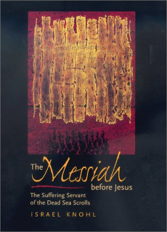 The Messiah before Jesus: The Suffering Servant of the Dead Sea Scrolls, ISRAEL KNOHL