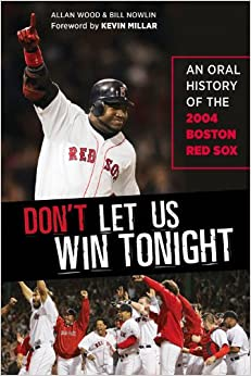 Don't Let Us Win Tonight: An Oral History of the 2004 Boston Red Sox's Impossible Playoff Run by Allan Wood, Bill Nowlin and Kevin Millar