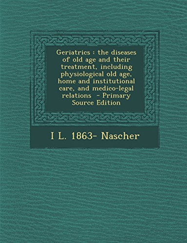 Geriatrics: The Diseases of Old Age and Their Treatment, Including Physiological Old Age, Home and Institutional Care, and Medico-