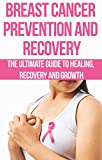 Breast Cancer Prevention and Recovery: The Ultimate Guide to Healing, Recovery and Growth: prostate cancer, bone cancer, brain cancer, breast cancer, colorectal, ... cancer killers, cancer is not a disease,)