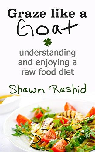Graze Like A Goat : Understanding And Enjoying A Raw Food Diet
