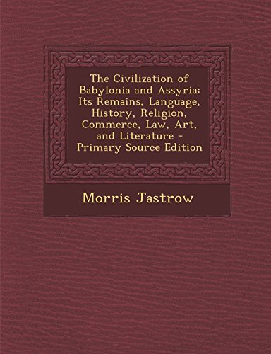 The Civilization of Babylonia and Assyria: Its Remains, Language, History, Religion, Commerce, Law, Art, and Literature - Primary Source Edition