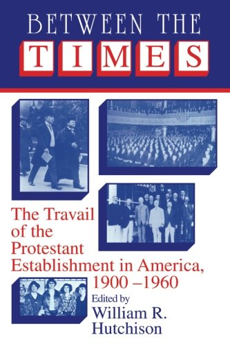 Between the Times: The Travail of the Protestant Establishment in America, 1900-1960 (Cambridge Studies in Religion and