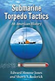 Edward Monroe-Jones Submarine Torpedo Tactics: An American History