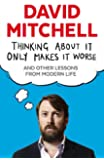 Thinking About It Only Makes It Worse: And Other Lessons from Modern Life