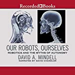 Our Robots, Ourselves: Robotics and the Myth of Autonomy | David A. Mindell