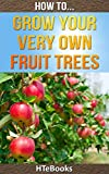 How To Grow Your Very Own Fruit Trees: Learn how to grow your first fruit tree the easy and simple way (How To eBooks Book 39)
