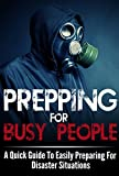 Prepping For Busy People -  A Quick Guide To Easily Preparing For Disaster Situations (Busy People Guide, Busy People Book, Disaster Preparation, Disaster Guide, Preparation For Busy People)