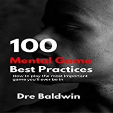 100 Mental Game Best Practices: How to Play the Most Important Game You'll Ever Be In | Livre audio Auteur(s) : Dre Baldwin Narrateur(s) : Dre Baldwin
