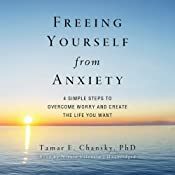 Freeing Yourself from Anxiety: Four Simple Steps to Overcome Worry and Create the Life You Want | [Tamar E. Chansky]