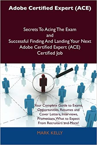 Adobe Certified Expert (ACE) Secrets To Acing The Exam and Successful Finding And Landing Your Next Adobe Certified Expert (ACE) Certified Job