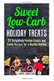 Sweet Low-Carb Holiday Treats: 70 Delightfully Festive Cookie and Candy Recipes for a Healthy Holiday