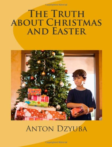 The Truth About Christmas and Easter: Find out the truth in this book about Christmas, Easter, steeples, sunburst/halo and many more! When you finish. truth! God bless you and have a great day!