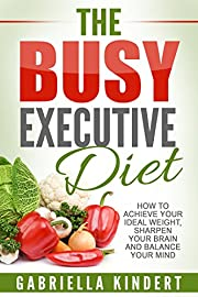 The Busy Executive Diet: How to Achieve Your Ideal Weight, Sharpen Your Brain and Balance Your Mind.