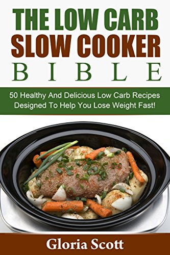 The Low Carb Slow Cooker Bible: 50 Healthy And Delicious Low Carb Recipes Designed To Help You Lose Weight Fast! by Gloria Scott