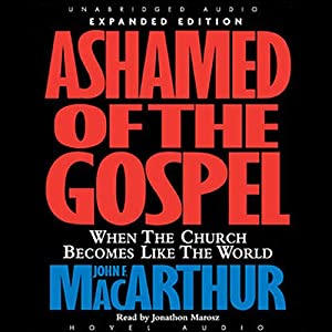 Ashamed of the Gospel: When the Church Becomes Like the World | [John MacArthur]