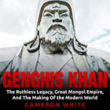 Genghis Khan: The Ruthless Legacy, Great Mongol Empire, and the Making of the Modern World Audiobook by Cameron White Narrated by Jim D. Johnston