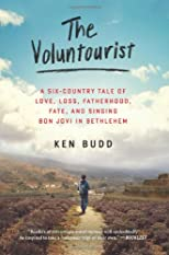 The Voluntourist: A Six-Country Tale of Love, Loss, Fatherhood, Fate, and Singing Bon Jovi in Bethlehem
