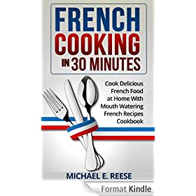 French Cooking in 30 Minutes: Cook Delicious French Food at Home With Mouth Watering French Recipes Cookbook (English Edition)