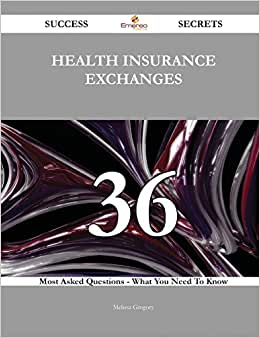 Health Insurance Exchanges 36 Success Secrets: 36 Most Asked Questions On Health Insurance Exchanges - What You Need To Know