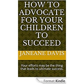 How to Advocate for Your Children to Succeed: Your efforts may be the thing that leads to ultimate success. (English Edition)