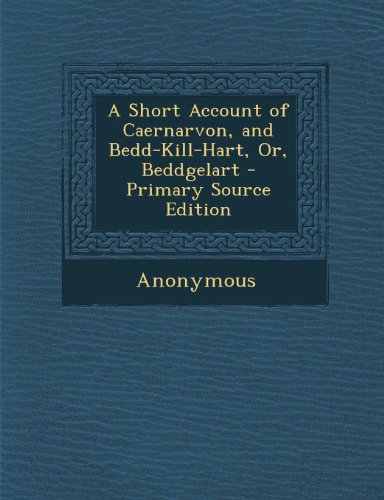 A Short Account of Caernarvon, and Bedd-Kill-Hart, Or, Beddgelart - Primary Source Edition