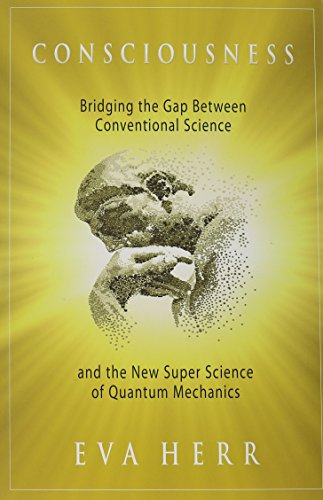 Consciousness: Bridging the Gap Between Conventional Science and the New Super Science of Quantum Mechanics PDF