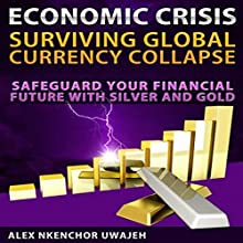 Economic Crisis: Surviving Global Currency Collapse: Safeguard Your Financial Future with Silver and Gold (       UNABRIDGED) by Alex Nkenchor Uwajeh Narrated by Glenn Koster, Jr.