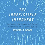 The Irresistible Introvert: Harness the Power of Quiet Charisma in a Loud World | Michaela Chung